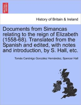 Documents From Simancas Relating To The Reign Of Elizabeth (1558-68). Translated From The Spanish And Edited, With Notes And Introduction, By S. Hall, Etc.