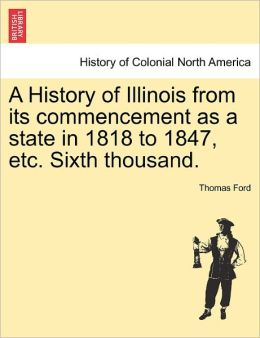 A History Of Illinois From Its Commencement As A State In 1818 To 1847, Etc. Sixth Thousand.