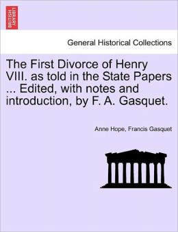 The First Divorce Of Henry Viii. As Told In The State Papers ... Edited, With Notes And Introduction, By F. A. Gasquet.