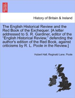 The English Historical Review And The Red Book Of The Exchequer. [A Letter Addressed To S. R. Gardiner, Editor Of The English Historical Review, Defending The Author's Edition Of The Red Book, Against Criticisms By R. L. Poole In The Review.]