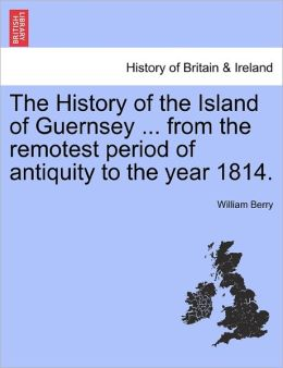 The History Of The Island Of Guernsey ... From The Remotest Period Of Antiquity To The Year 1814.