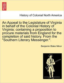 An Appeal To The Legislature Of Virginia In Behalf Of The Colonial History Of Virginia; Containing A Proposition To Procure Materials From England For The Completion Of Said History. From The Southern Literary Messenger..