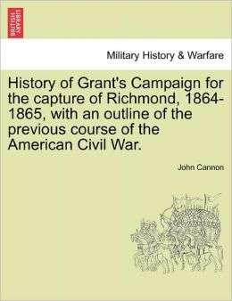 History Of Grant's Campaign For The Capture Of Richmond, 1864-1865, With An Outline Of The Previous Course Of The American Civil War.
