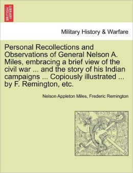 Personal Recollections And Observations Of General Nelson A. Miles, Embracing A Brief View Of The Civil War ... And The Story Of His Indian Campaigns ... Copiously Illustrated ... By F. Remington, Etc.