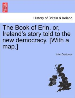 The Book Of Erin, Or, Ireland's Story Told To The New Democracy. [With A Map.]