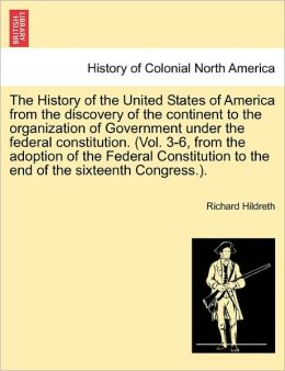 The History Of The United States Of America From The Discovery Of The Continent To The Organization Of Government Under The Federal Constitution. (Vol. 3-6, From The Adoption Of The Federal Constitution To The End Of The Sixteenth Congress.).
