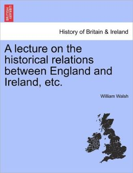 A Lecture On The Historical Relations Between England And Ireland, Etc.