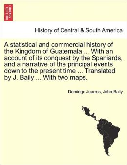 A Statistical And Commercial History Of The Kingdom Of Guatemala ... With An Account Of Its Conquest By The Spaniards, And A Narrative Of The Principal Events Down To The Present Time ... Translated By J. Baily ... With Two Maps.