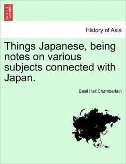 Things Japanese, Being Notes On Various Subjects Connected With Japan.