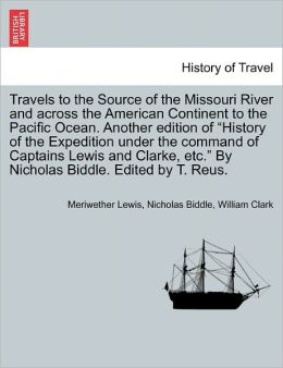 Travels To The Source Of The Missouri River And Across The American Continent To The Pacific Ocean. Another Edition Of History Of The Expedition Under The Command Of Captains Lewis And Clarke, Etc. By Nicholas Biddle. Edited By T. Reus.