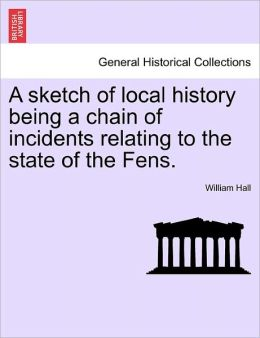 A Sketch Of Local History Being A Chain Of Incidents Relating To The State Of The Fens.