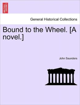 Bound To The Wheel. [A Novel.]