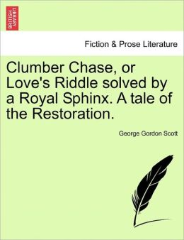 Clumber Chase, Or Love's Riddle Solved By A Royal Sphinx. A Tale Of The Restoration.