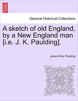 A Sketch Of Old England, By A New England Man [I.E. J. K. Paulding].