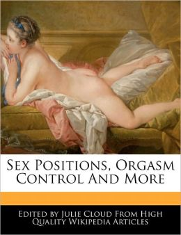 Sex Positions, Orgasm Control And More