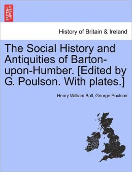The Social History And Antiquities Of Barton-Upon-Humber. [Edited By G. Poulson. With Plates.]
