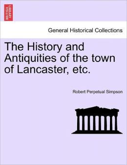 The History And Antiquities Of The Town Of Lancaster, Etc.