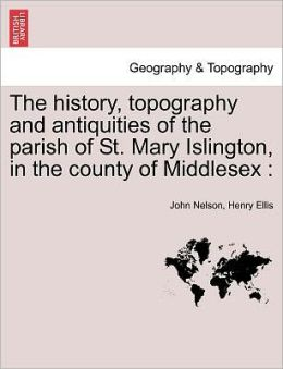 The History, Topography And Antiquities Of The Parish Of St. Mary Islington, In The County Of Middlesex