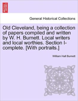 Old Cleveland, Being A Collection Of Papers Compiled And Written By W. H. Burnett. Local Writers And Local Worthies. Section I-Complete. [With Portraits.]