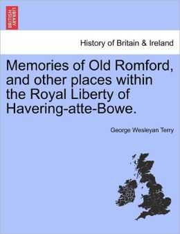 Memories Of Old Romford, And Other Places Within The Royal Liberty Of Havering-Atte-Bowe.