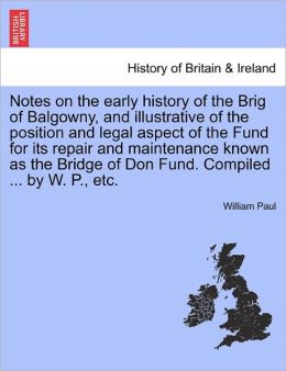 Notes On The Early History Of The Brig Of Balgowny, And Illustrative Of The Position And Legal Aspect Of The Fund For Its Repair And Maintenance Known As The Bridge Of Don Fund. Compiled ... By W. P., Etc.