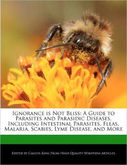 Ignorance is Not Bliss: A Guide to Parasites and Parasidic Diseases, Including Intestinal Parasites, Fleas, Malaria, Scabies, Lyme Disease, and More