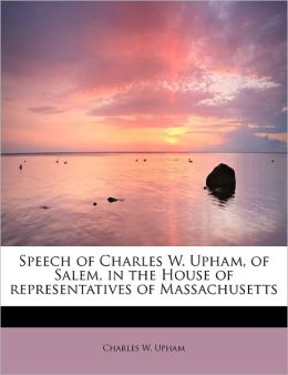 Speech Of Charles W. Upham, Of Salem, In The House Of Representatives Of Massachusetts