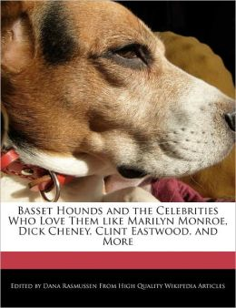 Basset Hounds and the Celebrities Who Love Them like Marilyn Monroe, Dick Cheney, Clint Eastwood, and More