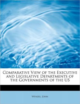 Comparative View Of The Executive And Legislative Departments Of The Governments Of The Us