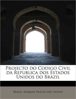 Projecto do Codigo Civil da Republica dos Estados Unidos do Brazil