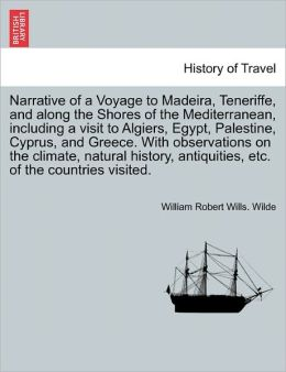 Narrative Of A Voyage To Madeira, Teneriffe, And Along The Shores Of The Mediterranean, Including A Visit To Algiers, Egypt, Palestine, Cyprus, And Greece. With Observations On The Climate, Natural History, Antiquities, Etc. Of The Countries Visited.