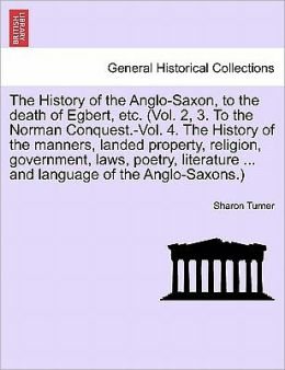 The History Of The Anglo-Saxon, To The Death Of Egbert, Etc. (Vol. 2, 3. To The Norman Conquest.-Vol. 4. The History Of The Manners, Landed Property, Religion, Government, Laws, Poetry, Literature ... And Language Of The Anglo-Saxons.)