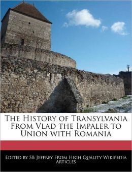 The History Of Transylvania From Vlad The Impaler To Union With Romania