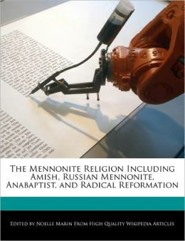 The Mennonite Religion Including Amish, Russian Mennonite, Anabaptist, And Radical Reformation