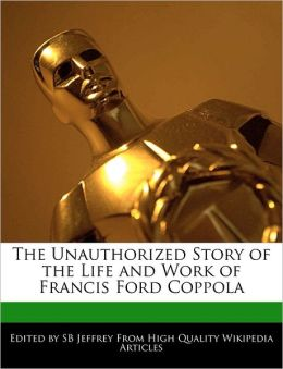 The Unauthorized Story Of The Life And Work Of Francis Ford Coppola