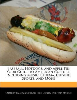 Baseball, Hotdogs, and Apple Pie: Your Guide to American Culture, Including Music, Cinema, Cuisine, Sports, and More