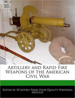 Artillery and Rapid Fire Weapons of the American Civil War