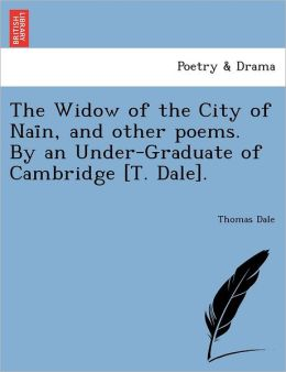 The Widow of the City of Nai n, and other poems. By an Under-Graduate of Cambridge [T. Dale].