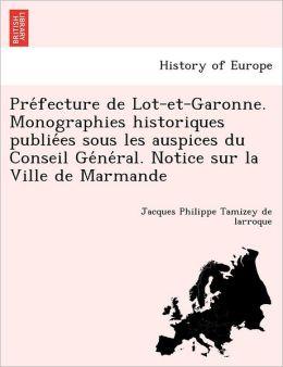 Pre Fecture de Lot-Et-Garonne. Monographies Historiques Publie Es Sous Les Auspices Du Conseil GE Ne Ral. Notice Sur La Ville de Marmande