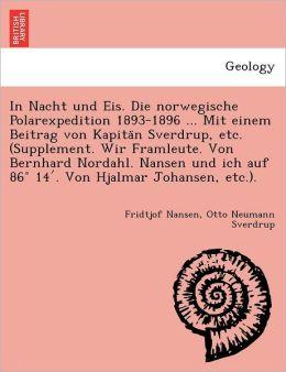 In Nacht und Eis. Die norwegische Polarexpedition 1893-1896 ... Mit einem Beitrag von Kapita n Sverdrup, etc. (Supplement. Wir Framleute. Von Bernhard Nordahl. Nansen und ich auf 86 14 . Von Hjalmar Johansen, etc.).