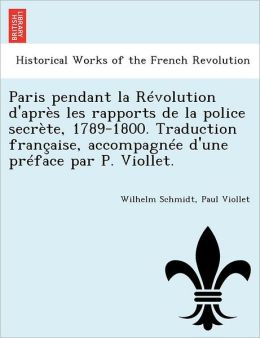 Paris pendant la R volution d'apr s les rapports de la police secr te, 1789-1800. Traduction fran aise, accompagn e d'une pr face par P. Viollet.