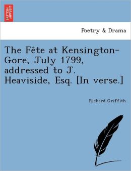 The Fe te at Kensington-Gore, July 1799, addressed to J. Heaviside, Esq. [In verse.]