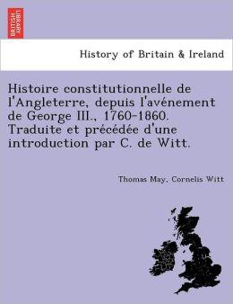 Histoire constitutionnelle de l'Angleterre, depuis l'ave nement de George III., 1760-1860. Traduite et pre ce de e d'une introduction par C. de Witt.