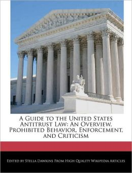 A Guide to the United States Antitrust Law: An Overview, Prohibited Behavior, Enforcement, and Criticism