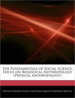 The Fundamentals of Social Science: Focus on Biological Anthropology (Physical Anthropology)