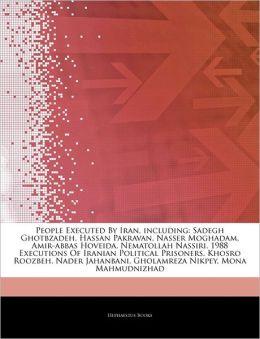 Articles On People Executed By Iran, including: Sadegh Ghotbzadeh, Hassan Pakravan, Nasser Moghadam, Amir-abbas Hoveida, Nematollah Nassiri, 1988 Executions Of Iranian Political Prisoners, Khosro Roozbeh, Nader Jahanbani, Gholamreza Nikpey