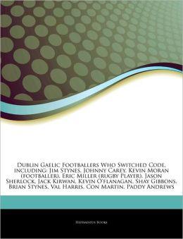 Articles On Dublin Gaelic Footballers Who Switched Code, including: Jim Stynes, Johnny Carey, Kevin Moran (footballer), Eric Miller (rugby Player), Jason Sherlock, Jack Kirwan, Kevin O'flanagan, Shay Gibbons, Brian Stynes, Val Harris