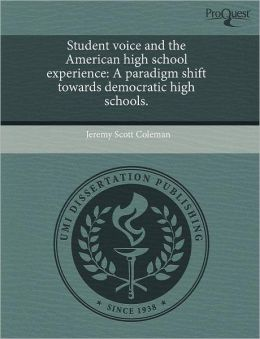 Student voice and the American high school experience: A paradigm shift towards democratic high schools.