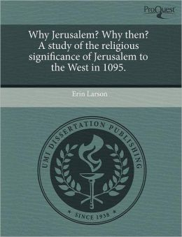 Why Jerusalem? Why Then? A Study Of The Religious Significance Of Jerusalem To The West In 1095.