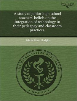 A Study Of Junior High School Teachers' Beliefs On The Integration Of Technology In Their Pedagogy And Classroom Practices.
